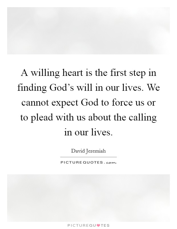 A willing heart is the first step in finding God's will in our lives. We cannot expect God to force us or to plead with us about the calling in our lives Picture Quote #1