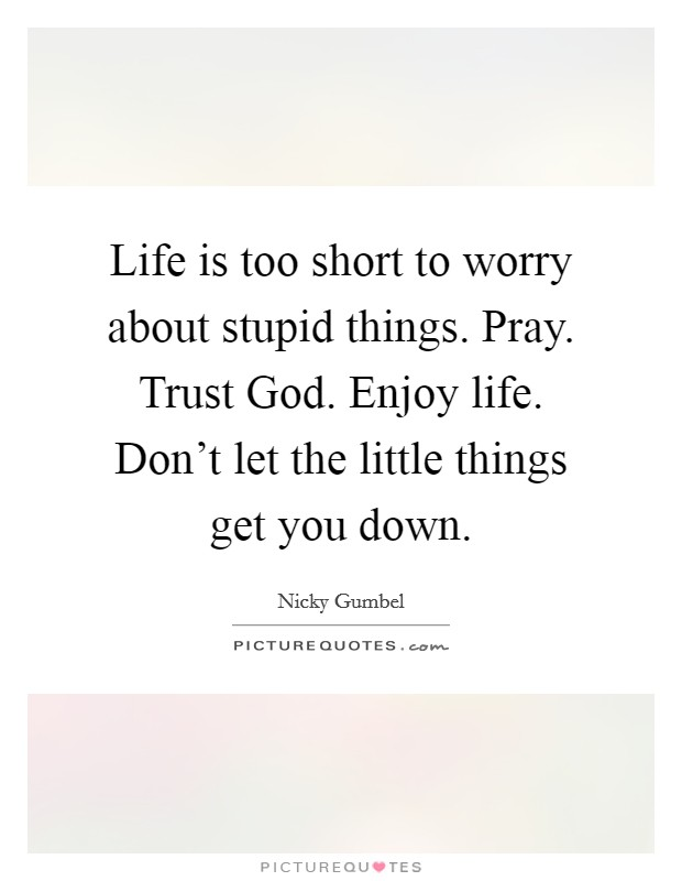 Life is too short to worry about stupid things. Pray. Trust God. Enjoy life. Don't let the little things get you down Picture Quote #1