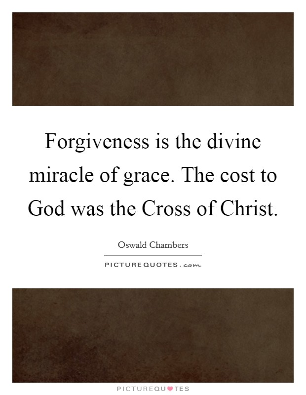 Forgiveness is the divine miracle of grace. The cost to God was the Cross of Christ Picture Quote #1