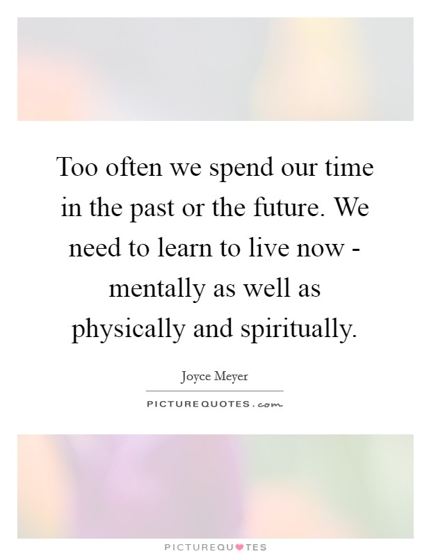 Too often we spend our time in the past or the future. We need to learn to live now - mentally as well as physically and spiritually Picture Quote #1