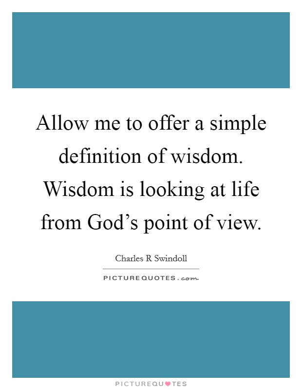 Allow me to offer a simple definition of wisdom. Wisdom is looking at life from God's point of view Picture Quote #1