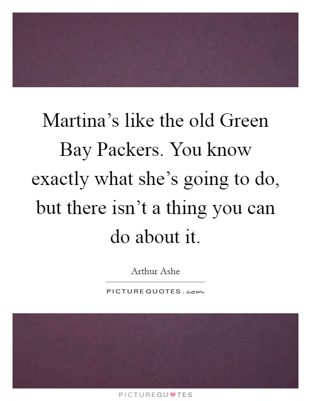 Martina's like the old Green Bay Packers. You know exactly what she's going to do, but there isn't a thing you can do about it Picture Quote #1