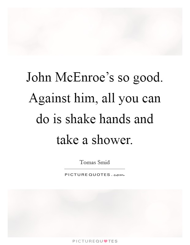 John McEnroe's so good. Against him, all you can do is shake hands and take a shower Picture Quote #1