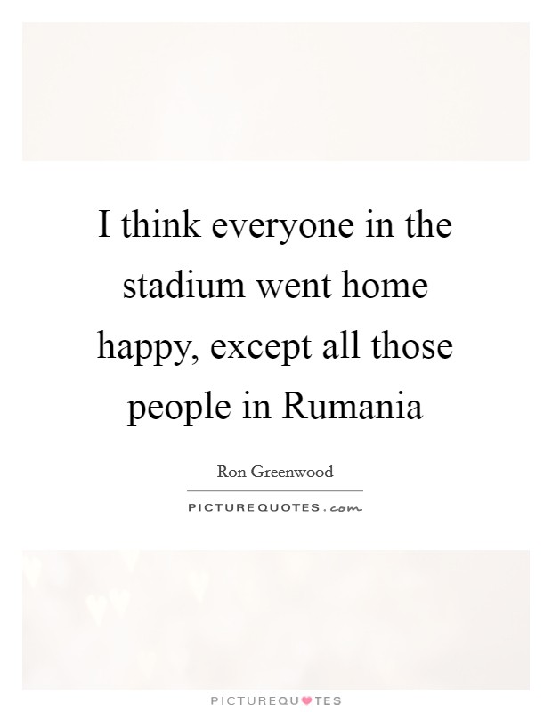 I think everyone in the stadium went home happy, except all those people in Rumania Picture Quote #1