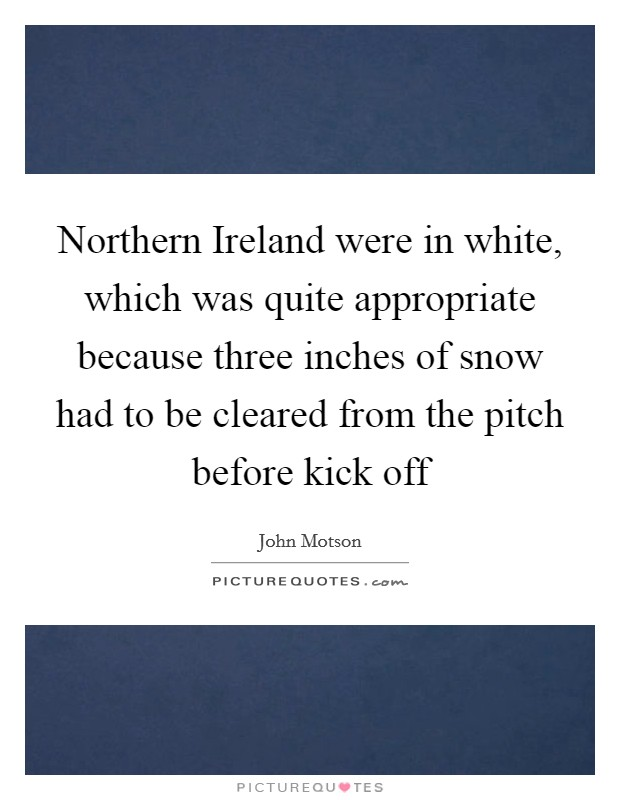 Northern Ireland were in white, which was quite appropriate because three inches of snow had to be cleared from the pitch before kick off Picture Quote #1