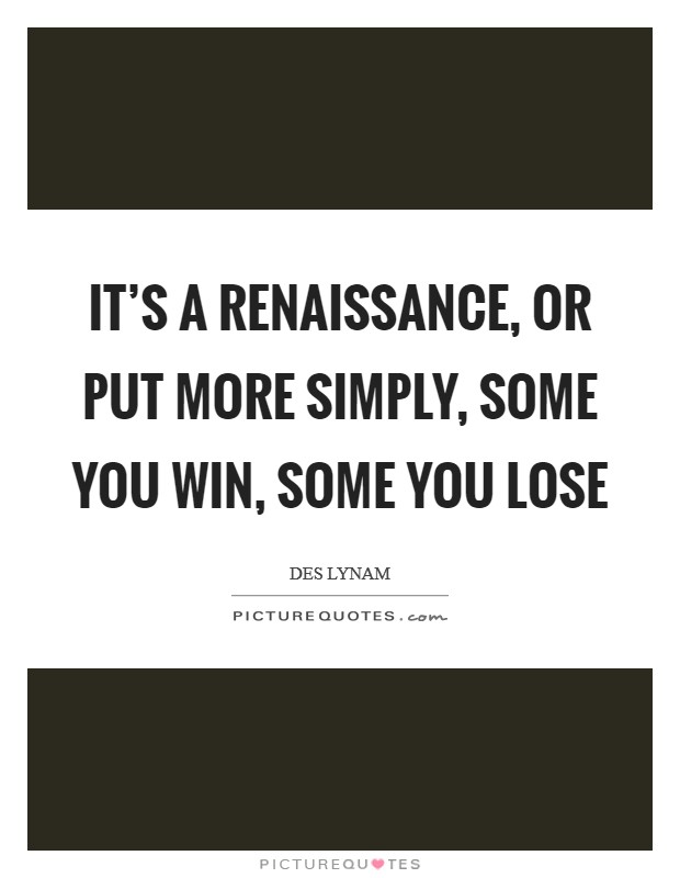 It's a Renaissance, or put more simply, some you win, some you lose Picture Quote #1