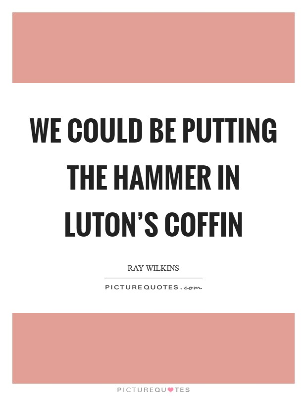 We could be putting the hammer in Luton's coffin Picture Quote #1
