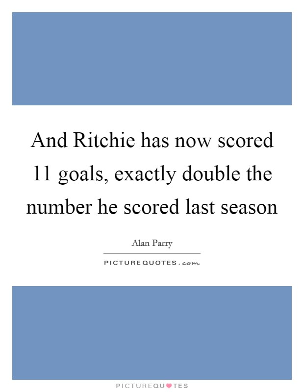And Ritchie has now scored 11 goals, exactly double the number he scored last season Picture Quote #1
