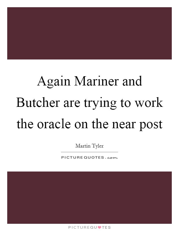 Again Mariner and Butcher are trying to work the oracle on the near post Picture Quote #1