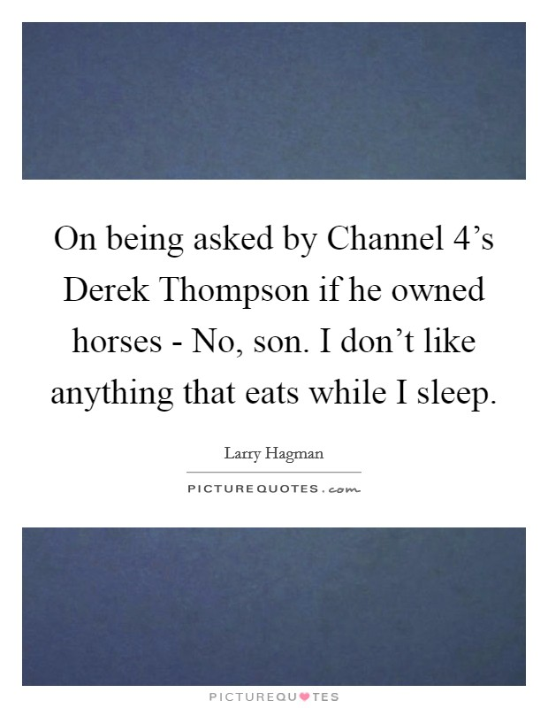 On being asked by Channel 4's Derek Thompson if he owned horses - No, son. I don't like anything that eats while I sleep Picture Quote #1