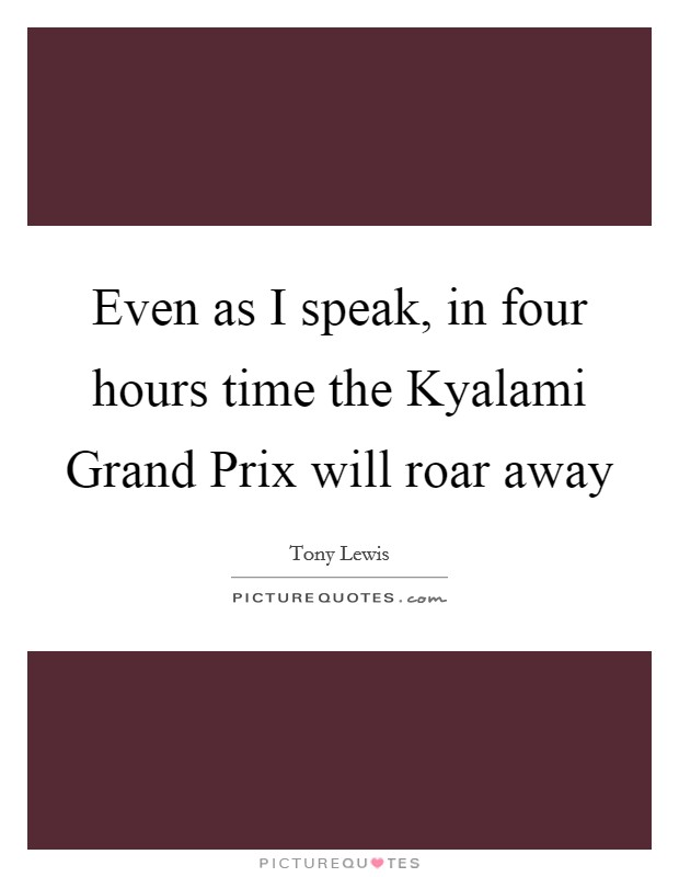 Even as I speak, in four hours time the Kyalami Grand Prix will roar away Picture Quote #1