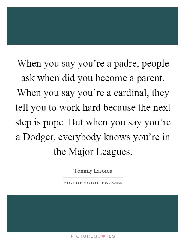 When you say you're a padre, people ask when did you become a parent. When you say you're a cardinal, they tell you to work hard because the next step is pope. But when you say you're a Dodger, everybody knows you're in the Major Leagues Picture Quote #1