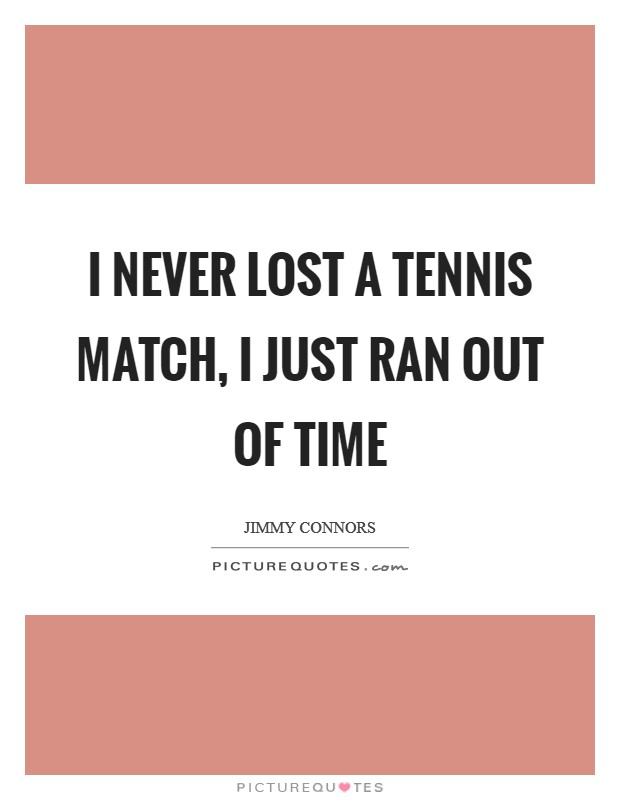 I never lost a tennis match, I just ran out of time Picture Quote #1