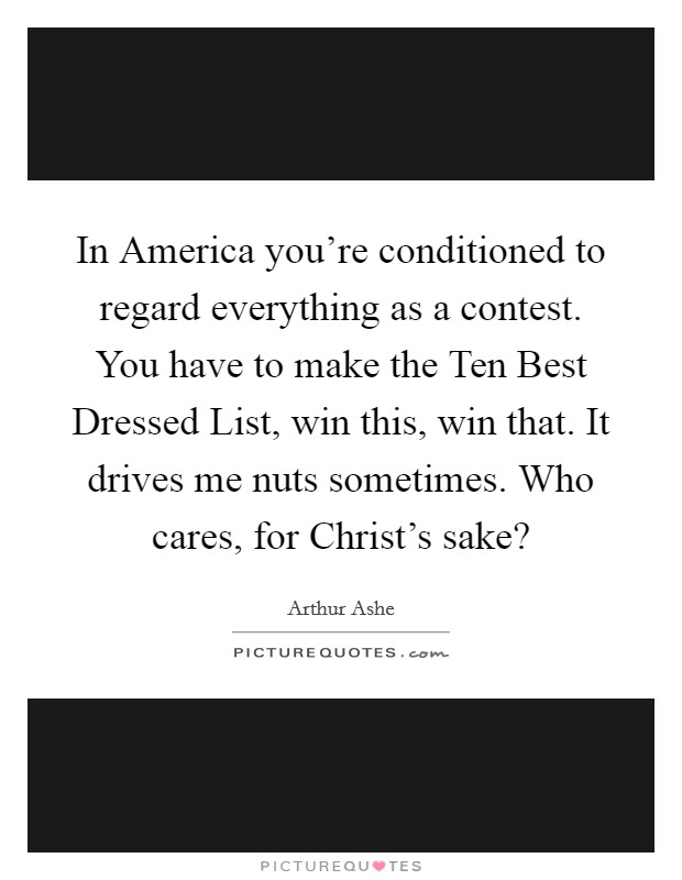 In America you're conditioned to regard everything as a contest. You have to make the Ten Best Dressed List, win this, win that. It drives me nuts sometimes. Who cares, for Christ's sake? Picture Quote #1