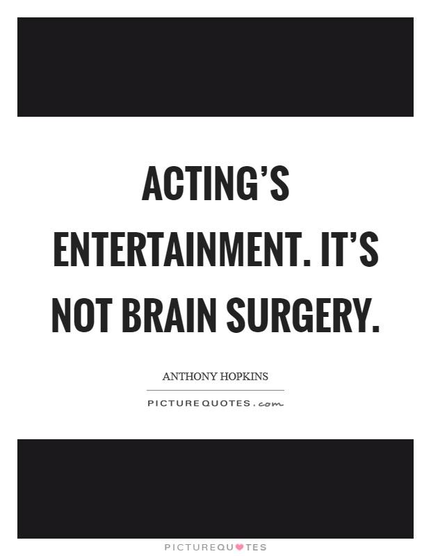 Acting's entertainment. It's not brain surgery Picture Quote #1