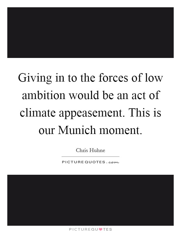 Giving in to the forces of low ambition would be an act of climate appeasement. This is our Munich moment Picture Quote #1