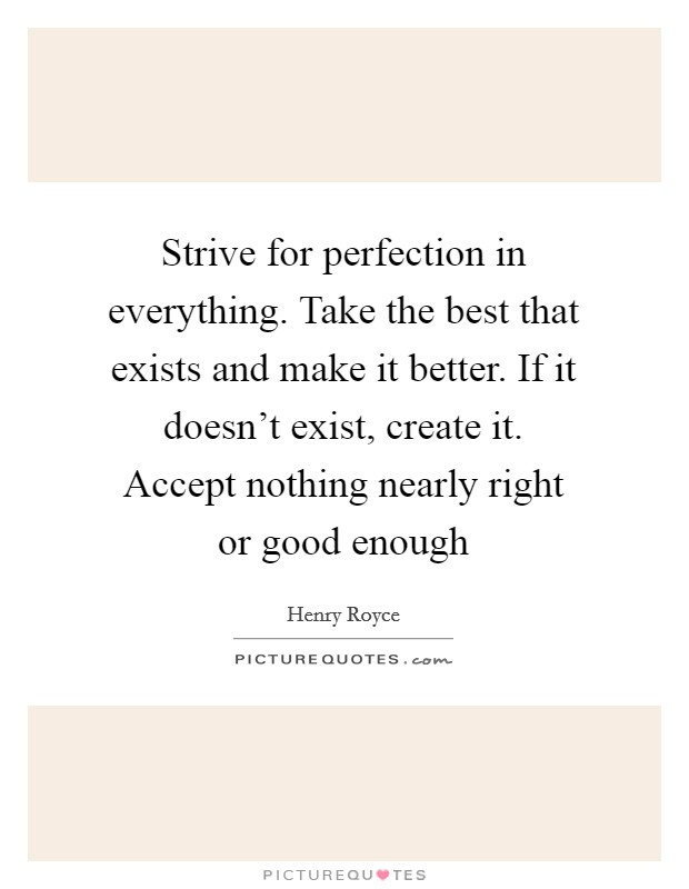 Strive for perfection in everything. Take the best that exists and make it better. If it doesn't exist, create it. Accept nothing nearly right or good enough Picture Quote #1