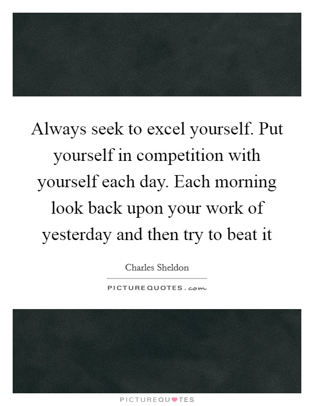 Always seek to excel yourself. Put yourself in competition with yourself each day. Each morning look back upon your work of yesterday and then try to beat it Picture Quote #1