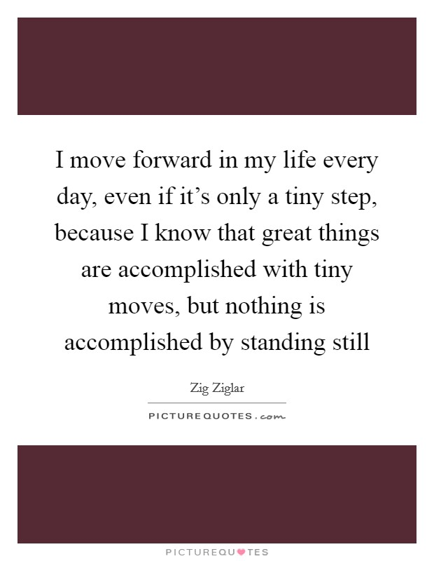 I move forward in my life every day, even if it's only a tiny step, because I know that great things are accomplished with tiny moves, but nothing is accomplished by standing still Picture Quote #1