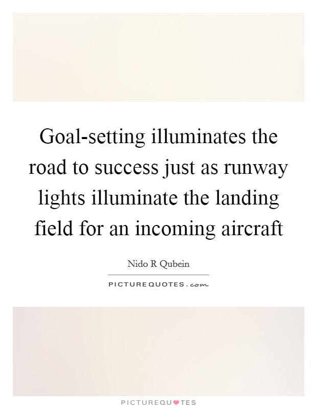 Goal-setting illuminates the road to success just as runway lights illuminate the landing field for an incoming aircraft Picture Quote #1
