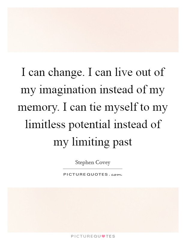 I can change. I can live out of my imagination instead of my memory. I can tie myself to my limitless potential instead of my limiting past Picture Quote #1