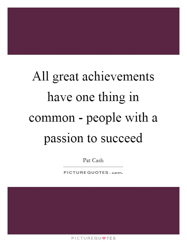 All great achievements have one thing in common - people with a passion to succeed Picture Quote #1
