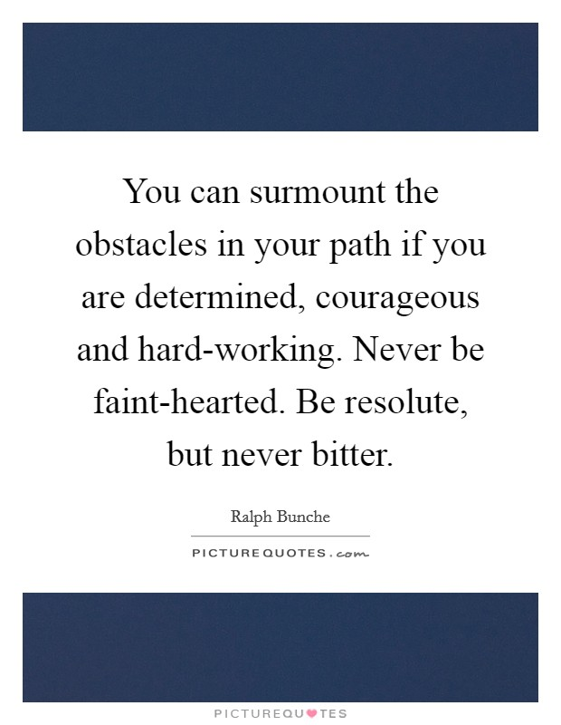 You can surmount the obstacles in your path if you are determined, courageous and hard-working. Never be faint-hearted. Be resolute, but never bitter Picture Quote #1