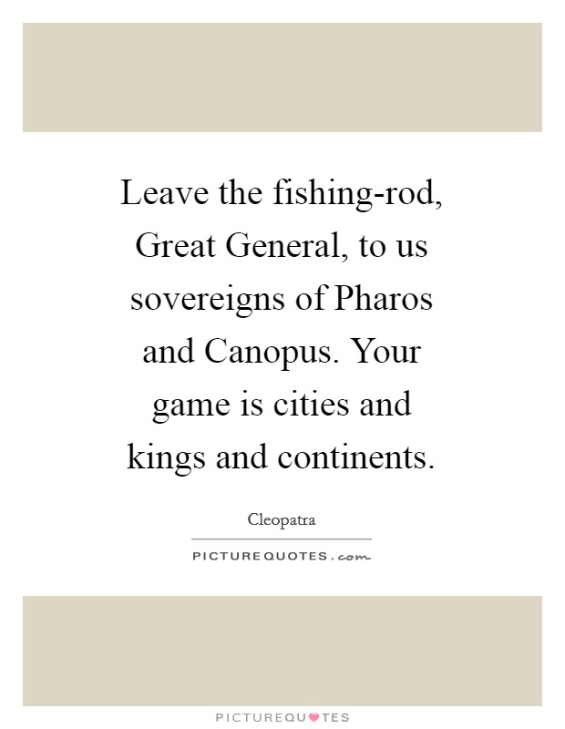 Leave the fishing-rod, Great General, to us sovereigns of Pharos and Canopus. Your game is cities and kings and continents Picture Quote #1