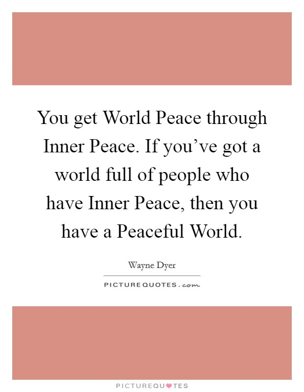 You get World Peace through Inner Peace. If you've got a world full of people who have Inner Peace, then you have a Peaceful World Picture Quote #1