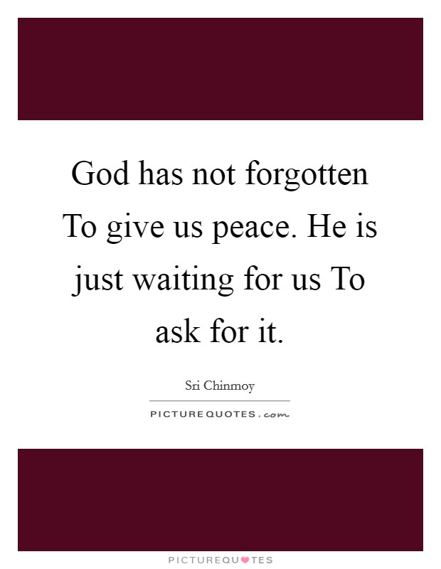 God has not forgotten To give us peace. He is just waiting for us To ask for it Picture Quote #1