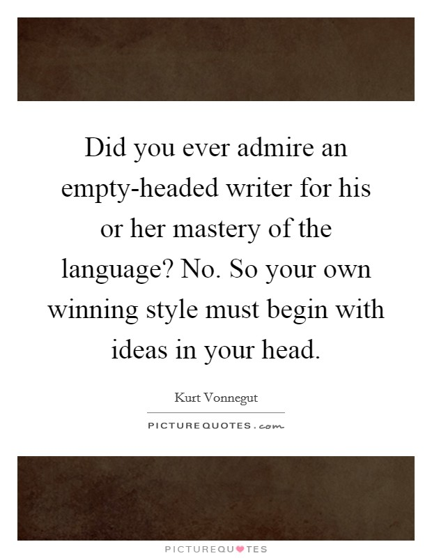 Did you ever admire an empty-headed writer for his or her mastery of the language? No. So your own winning style must begin with ideas in your head Picture Quote #1