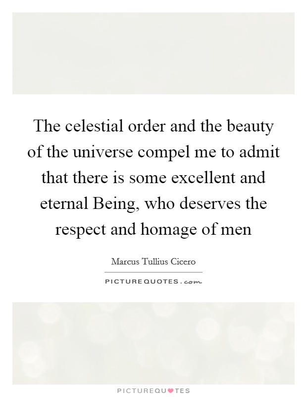 The celestial order and the beauty of the universe compel me to admit that there is some excellent and eternal Being, who deserves the respect and homage of men Picture Quote #1