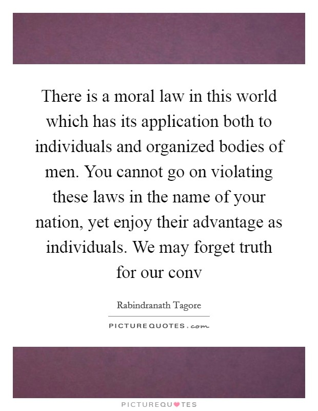 There is a moral law in this world which has its application both to individuals and organized bodies of men. You cannot go on violating these laws in the name of your nation, yet enjoy their advantage as individuals. We may forget truth for our conv Picture Quote #1
