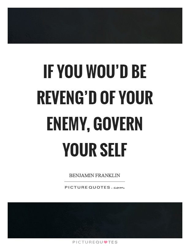 If you wou'd be reveng'd of your enemy, govern your self Picture Quote #1