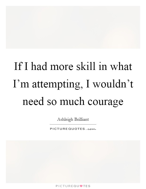If I had more skill in what I'm attempting, I wouldn't need so much courage Picture Quote #1