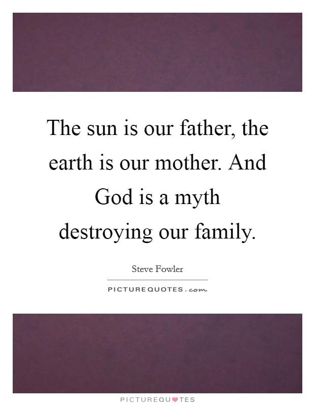 The sun is our father, the earth is our mother. And God is a myth destroying our family Picture Quote #1