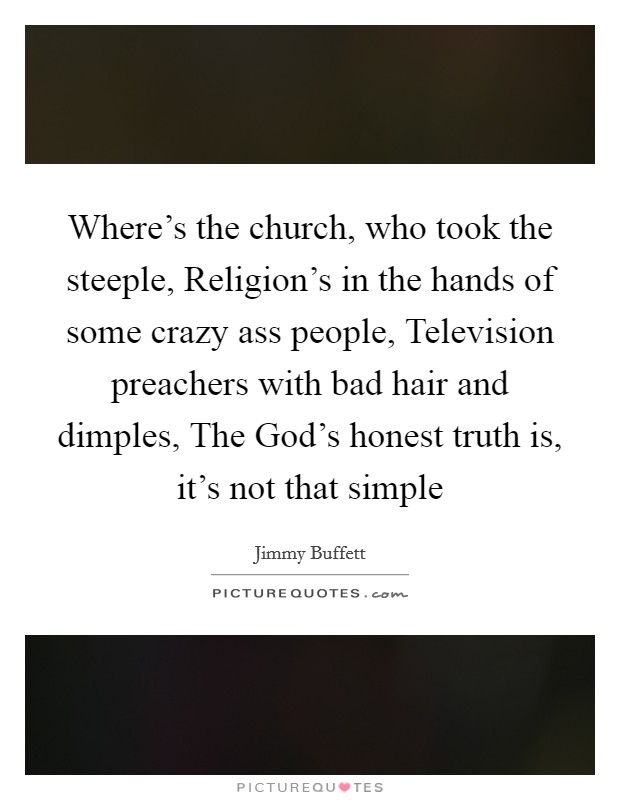 Where's the church, who took the steeple, Religion's in the hands of some crazy ass people, Television preachers with bad hair and dimples, The God's honest truth is, it's not that simple Picture Quote #1