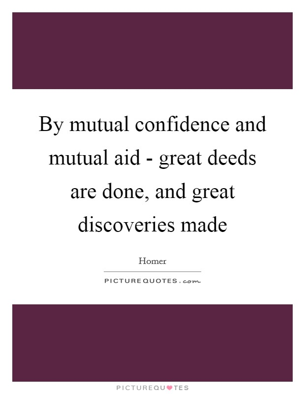 By mutual confidence and mutual aid - great deeds are done, and great discoveries made Picture Quote #1