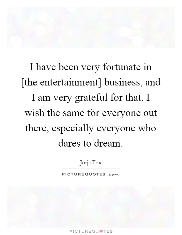 I have been very fortunate in [the entertainment] business, and I am very grateful for that. I wish the same for everyone out there, especially everyone who dares to dream Picture Quote #1