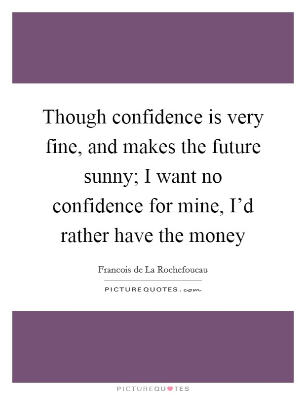 Though confidence is very fine, and makes the future sunny; I want no confidence for mine, I'd rather have the money Picture Quote #1