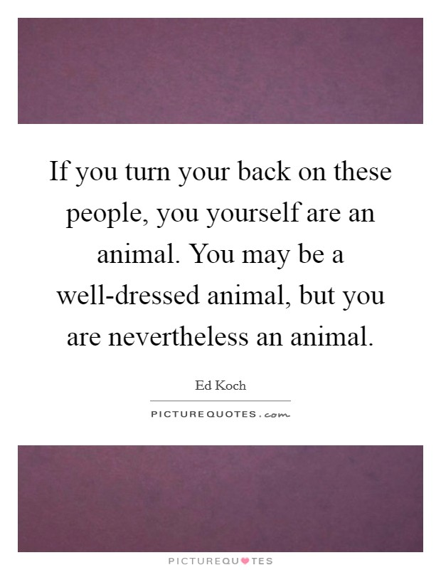 If you turn your back on these people, you yourself are an animal. You may be a well-dressed animal, but you are nevertheless an animal Picture Quote #1