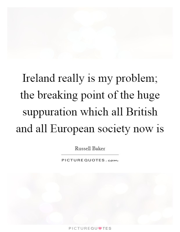 Ireland really is my problem; the breaking point of the huge suppuration which all British and all European society now is Picture Quote #1