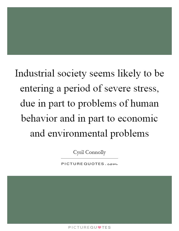 Industrial society seems likely to be entering a period of severe stress, due in part to problems of human behavior and in part to economic and environmental problems Picture Quote #1