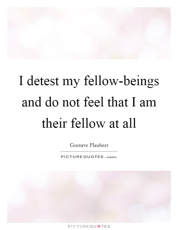 I detest my fellow-beings and do not feel that I am their fellow at all Picture Quote #1