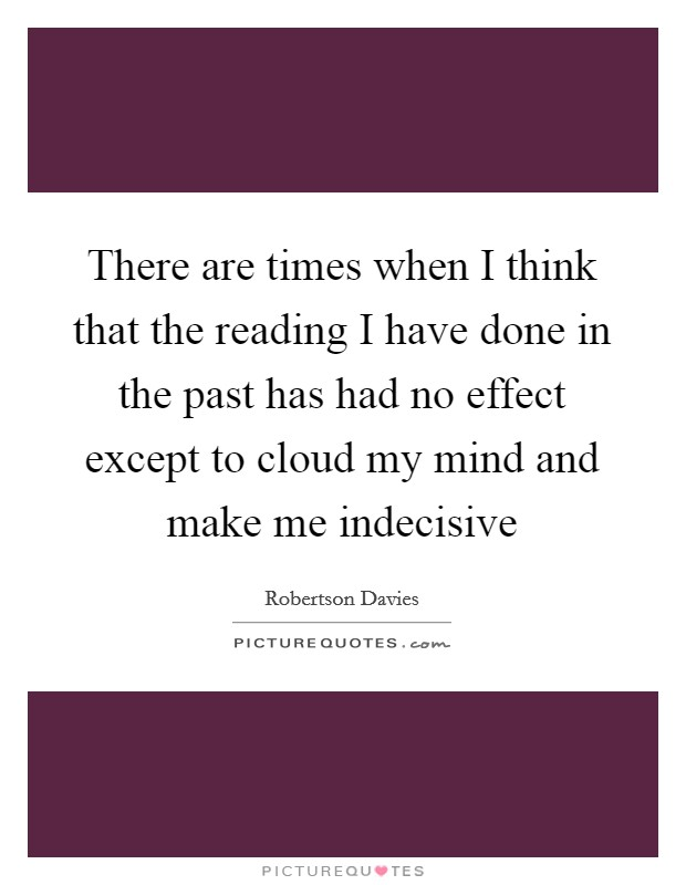 There are times when I think that the reading I have done in the past has had no effect except to cloud my mind and make me indecisive Picture Quote #1