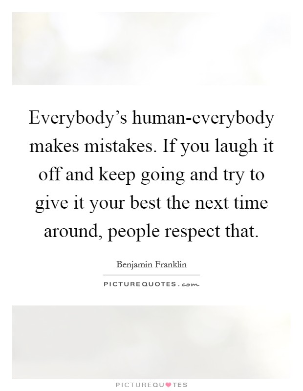 Everybody's human-everybody makes mistakes. If you laugh it off and keep going and try to give it your best the next time around, people respect that Picture Quote #1