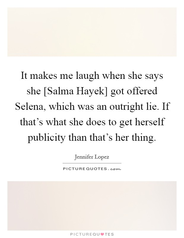 It makes me laugh when she says she [Salma Hayek] got offered Selena, which was an outright lie. If that's what she does to get herself publicity than that's her thing Picture Quote #1