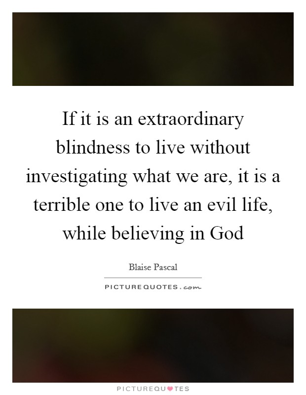 If it is an extraordinary blindness to live without investigating what we are, it is a terrible one to live an evil life, while believing in God Picture Quote #1
