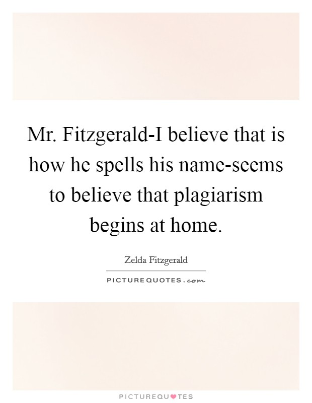 Mr. Fitzgerald-I believe that is how he spells his name-seems to believe that plagiarism begins at home Picture Quote #1
