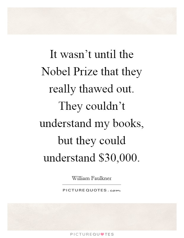 It wasn't until the Nobel Prize that they really thawed out. They couldn't understand my books, but they could understand $30,000 Picture Quote #1